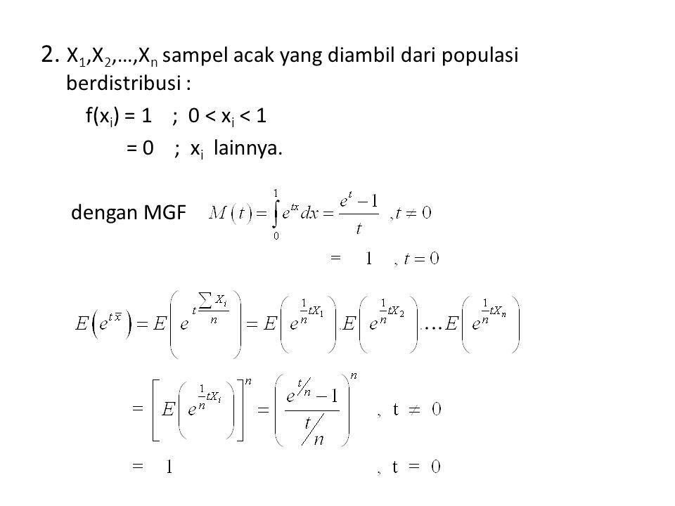2. X 1,X 2,…,X n sampel acak yang diambil dari populasi berdistribusi : f(x i ) = 1 ; 0 < x i < 1 = 0 ; x i lainnya. dengan MGF