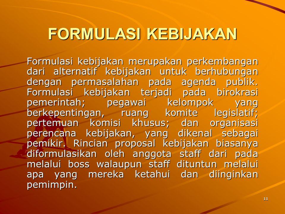 11 FORMULASI KEBIJAKAN Formulasi kebijakan merupakan perkembangan dari alternatif kebijakan untuk berhubungan dengan permasalahan pada agenda publik.
