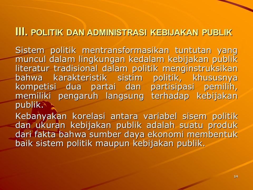 14 III. POLITIK DAN ADMINISTRASI KEBIJAKAN PUBLIK Sistem politik mentransformasikan tuntutan yang muncul dalam lingkungan kedalam kebijakan publik lit