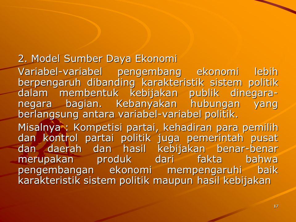17 2. Model Sumber Daya Ekonomi Variabel-variabel pengembang ekonomi lebih berpengaruh dibanding karakteristik sistem politik dalam membentuk kebijaka