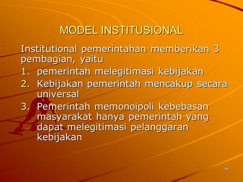 MODEL INSTITUSIONAL Institutional pemerintahan memberikan 3 pembagian, yaitu 1.pemerintah melegitimasi kebijakan 2.Kebijakan pemerintah mencakup secar
