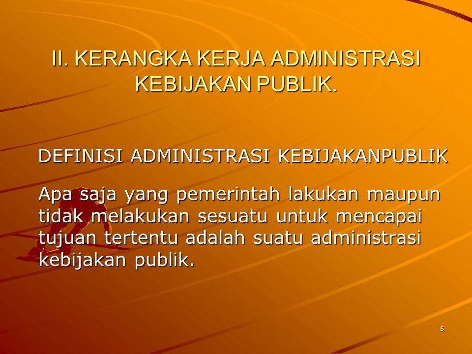 II. KERANGKA KERJA ADMINISTRASI KEBIJAKAN PUBLIK. DEFINISI ADMINISTRASI KEBIJAKANPUBLIK Apa saja yang pemerintah lakukan maupun tidak melakukan sesuat