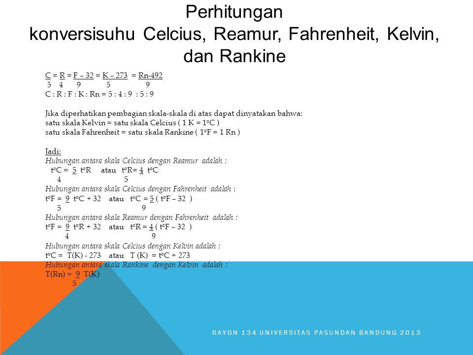 Perhitungan konversisuhu Celcius, Reamur, Fahrenheit, Kelvin, dan Rankine RAYON 134 UNIVERSITAS PASUNDAN BANDUNG 2013 C = R = F – 32 = K – 273 = Rn-492 5 4 9 5 9 C : R : F : K : Rn = 5 : 4 : 9 : 5 : 9 Jika diperhatikan pembagian skala-skala di atas dapat dinyatakan bahwa: satu skala Kelvin = satu skala Celcius ( 1 K = 1 o C ) satu skala Fahrenheit = satu skala Rankine ( 1 o F = 1 Rn ) Jadi: Hubungan antara skala Celcius dengan Reamur adalah : t o C = 5 t o R atau t o R= 4 t o C 4 5 Hubungan antara skala Celcius dengan Fahrenheit adalah : t o F = 9 t o C + 32 atau t o C = 5 ( t o F – 32 ) 5 9 Hubungan antara skala Reamur dengan Fahrenheit adalah : t o F = 9 t o R + 32 atau t o R = 4 ( t o F – 32 ) 4 9 Hubungan antara skala Celcius dengan Kelvin adalah : t o C = T(K) - 273 atau T (K) = t o C + 273 Hubungan antara skala Rankine dengan Kelvin adalah : T(Rn) = 9 T(K) 5