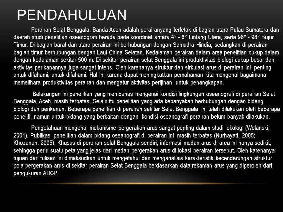 BAHAN DAN METODE PENELITIAN Penelitian fisika oseanografi di perairan Selat Benggala, Banda Aceh dilakukan pada tanggal 26 hingga 14 Agustus 2005 dengan stasiun sampling maupun pengukuran parameter oseanografi sebanyak 20 stasiun.