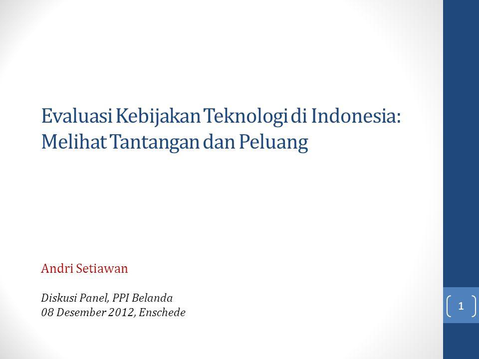 Evaluasi Kebijakan Teknologi di Indonesia: Melihat Tantangan dan Peluang Andri Setiawan Diskusi Panel, PPI Belanda 08 Desember 2012, Enschede 1
