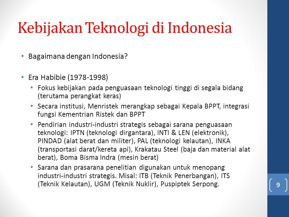 Kebijakan Teknologi di Indonesia Bagaimana dengan Indonesia? Era Habibie (1978-1998) Fokus kebijakan pada penguasaan teknologi tinggi di segala bidang