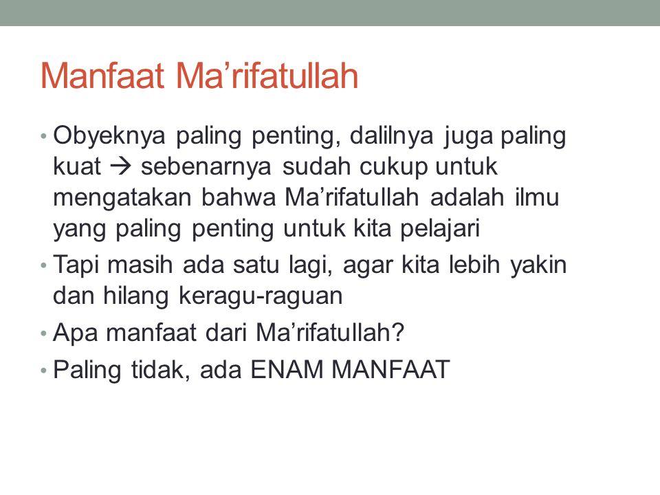 Manfaat Ma'rifatullah Obyeknya paling penting, dalilnya juga paling kuat  sebenarnya sudah cukup untuk mengatakan bahwa Ma'rifatullah adalah ilmu yan