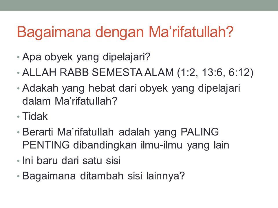 Bagaimana dengan Ma'rifatullah? Apa obyek yang dipelajari? ALLAH RABB SEMESTA ALAM (1:2, 13:6, 6:12) Adakah yang hebat dari obyek yang dipelajari dala