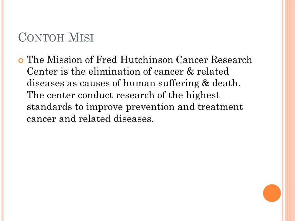 C ONTOH M ISI The Mission of Fred Hutchinson Cancer Research Center is the elimination of cancer & related diseases as causes of human suffering & dea