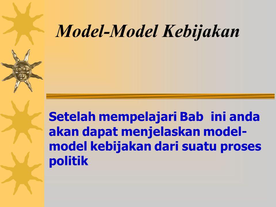 Model-Model Kebijakan Setelah mempelajari Bab ini anda akan dapat menjelaskan model- model kebijakan dari suatu proses politik