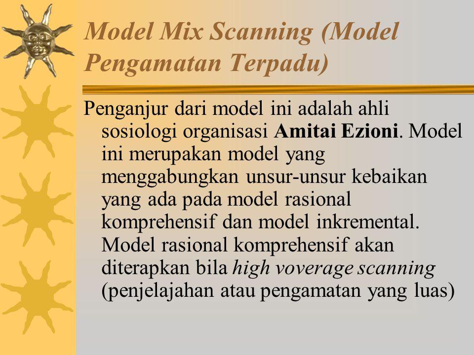 Model Mix Scanning (Model Pengamatan Terpadu) Menurut model ini kebijakan-kebijakan itu tidak sama atau berbeda-beda baik ruang lingkup maupun dampakn