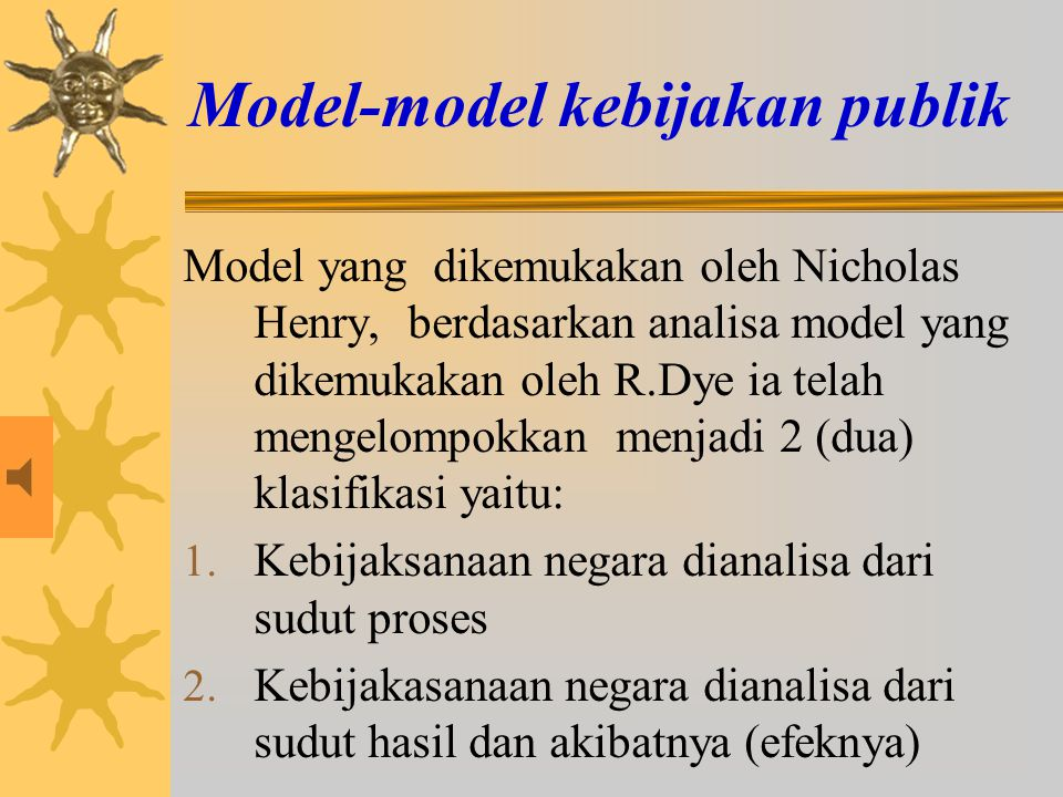 Model-model kebijakan publik Model yang dikemukakan oleh Nicholas Henry, berdasarkan analisa model yang dikemukakan oleh R.Dye ia telah mengelompokkan menjadi 2 (dua) klasifikasi yaitu: 1.