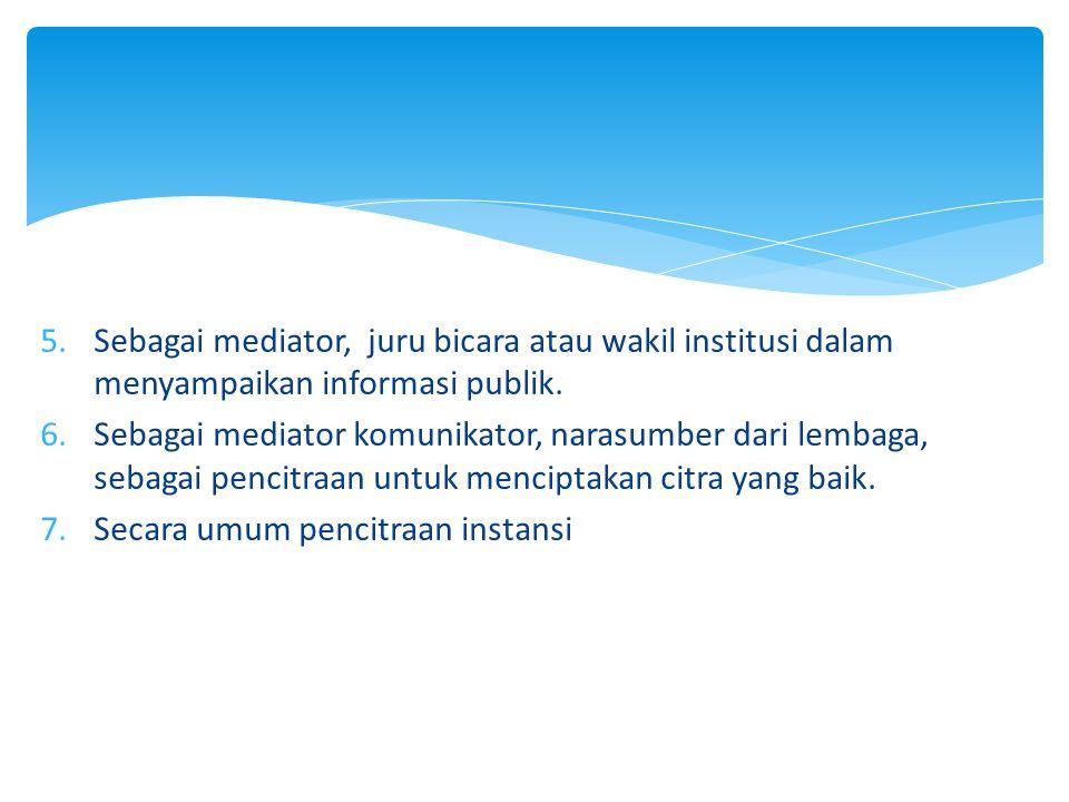 5.Sebagai mediator, juru bicara atau wakil institusi dalam menyampaikan informasi publik. 6.Sebagai mediator komunikator, narasumber dari lembaga, seb