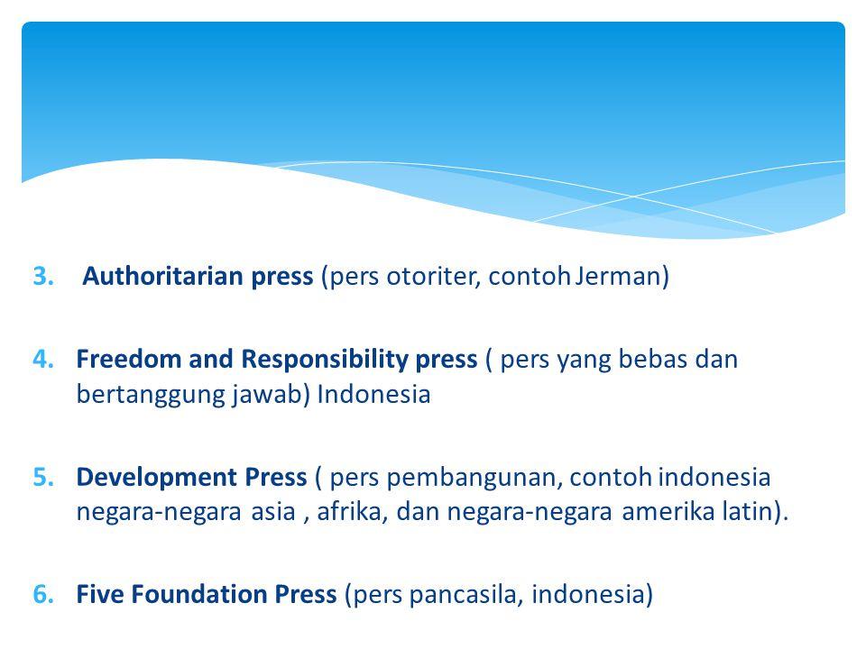 3. Authoritarian press (pers otoriter, contoh Jerman) 4.Freedom and Responsibility press ( pers yang bebas dan bertanggung jawab) Indonesia 5.Developm