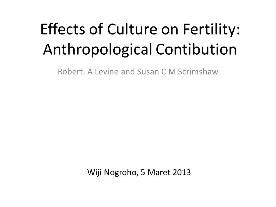 Effects of Culture on Fertility: Anthropological Contibution Robert. A Levine and Susan C M Scrimshaw Wiji Nogroho, 5 Maret 2013