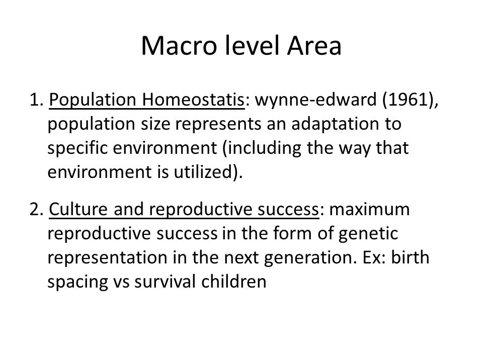 Macro level Area 1. Population Homeostatis: wynne-edward (1961), population size represents an adaptation to specific environment (including the way t