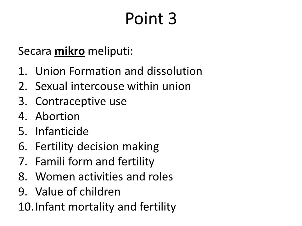 Point 3 Secara mikro meliputi: 1.Union Formation and dissolution 2.Sexual intercouse within union 3.Contraceptive use 4.Abortion 5.Infanticide 6.Ferti