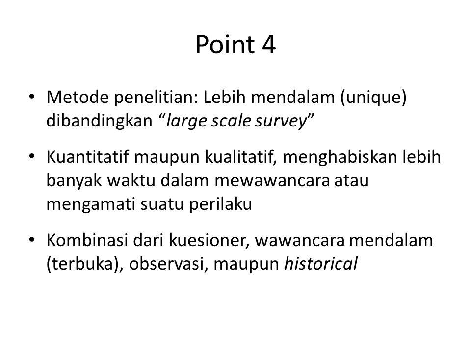 Point 4 Metode penelitian: Lebih mendalam (unique) dibandingkan large scale survey Kuantitatif maupun kualitatif, menghabiskan lebih banyak waktu dalam mewawancara atau mengamati suatu perilaku Kombinasi dari kuesioner, wawancara mendalam (terbuka), observasi, maupun historical