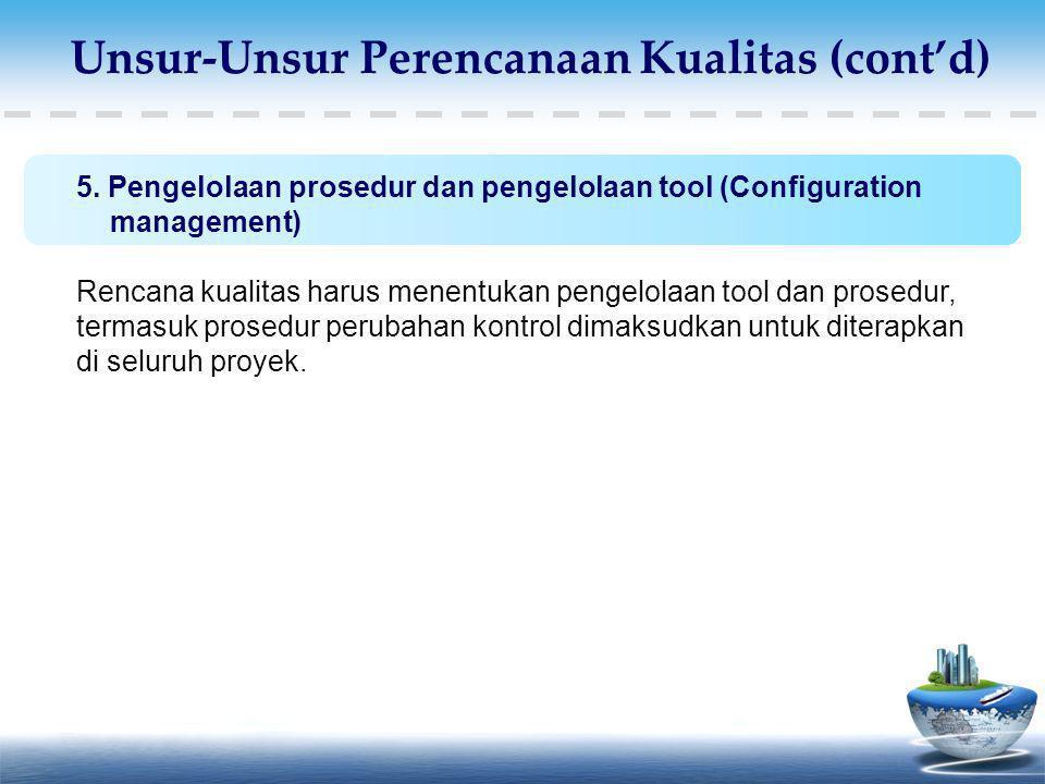 5. Pengelolaan prosedur dan pengelolaan tool (Configuration management) Rencana kualitas harus menentukan pengelolaan tool dan prosedur, termasuk pros