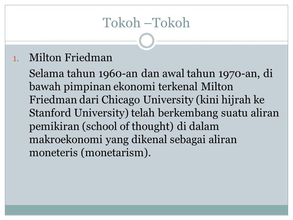 Tokoh –Tokoh 1. Milton Friedman Selama tahun 1960-an dan awal tahun 1970-an, di bawah pimpinan ekonomi terkenal Milton Friedman dari Chicago Universit