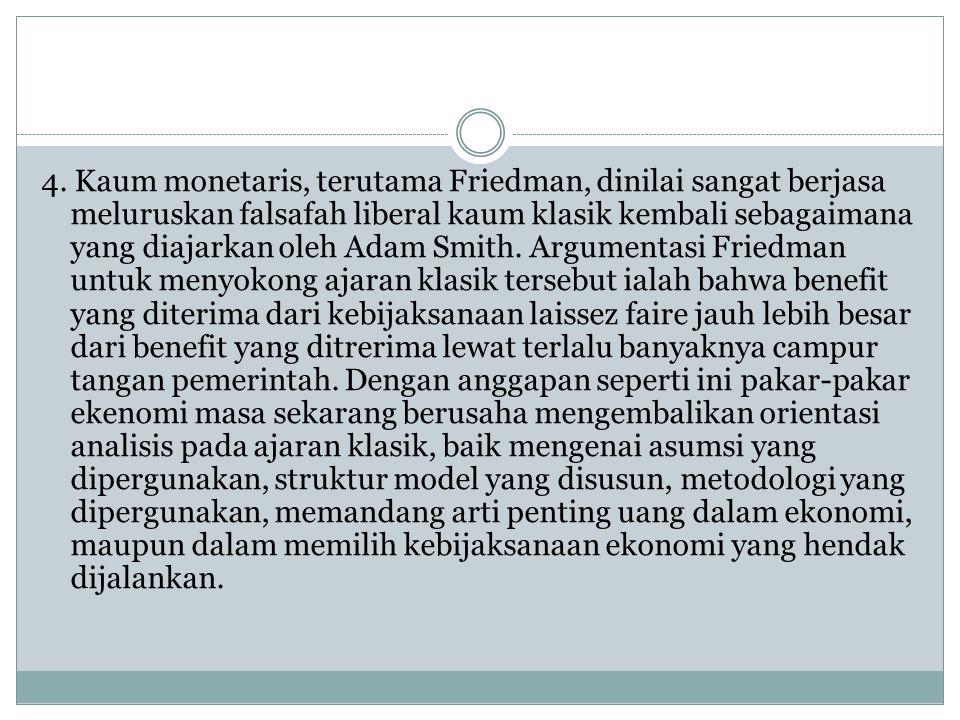 4. Kaum monetaris, terutama Friedman, dinilai sangat berjasa meluruskan falsafah liberal kaum klasik kembali sebagaimana yang diajarkan oleh Adam Smit