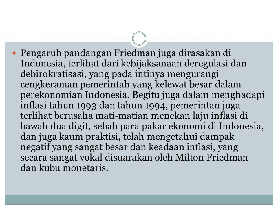 Pengaruh pandangan Friedman juga dirasakan di Indonesia, terlihat dari kebijaksanaan deregulasi dan debirokratisasi, yang pada intinya mengurangi ceng