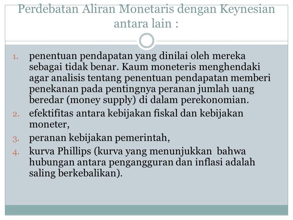 Perdebatan Aliran Monetaris dengan Keynesian antara lain : 1. penentuan pendapatan yang dinilai oleh mereka sebagai tidak benar. Kaum moneteris menghe