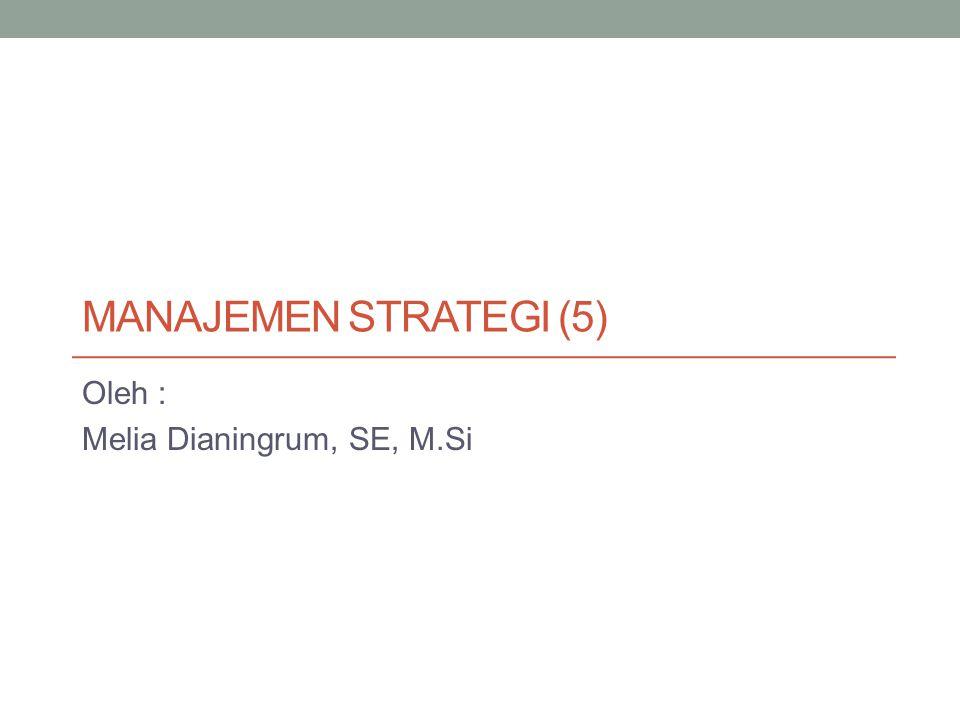 MANAJEMEN STRATEGI (5) Oleh : Melia Dianingrum, SE, M.Si