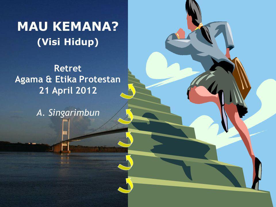 MAU KEMANA? (Visi Hidup) Retret Agama & Etika Protestan 21 April 2012 A. Singarimbun