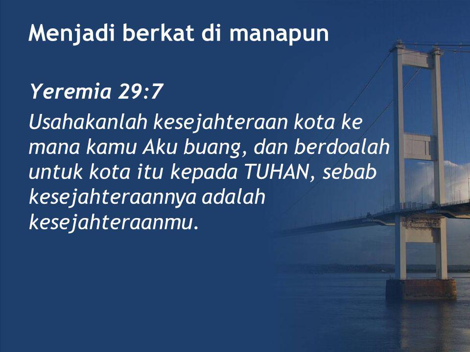 Menjadi berkat di manapun Yeremia 29:7 Usahakanlah kesejahteraan kota ke mana kamu Aku buang, dan berdoalah untuk kota itu kepada TUHAN, sebab kesejahteraannya adalah kesejahteraanmu.