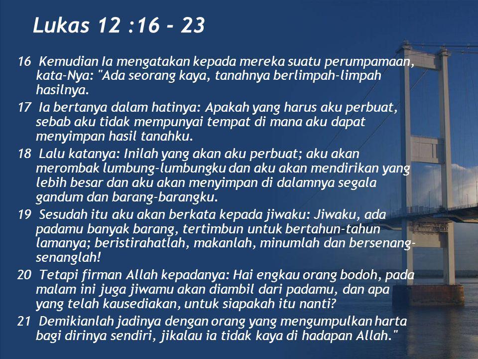 Lukas 12 :16 - 23 16 Kemudian Ia mengatakan kepada mereka suatu perumpamaan, kata-Nya: Ada seorang kaya, tanahnya berlimpah-limpah hasilnya.