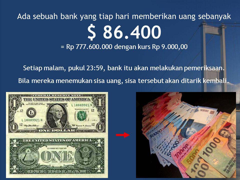Ada sebuah bank yang tiap hari memberikan uang sebanyak $ 86.400 = Rp 777.600.000 dengan kurs Rp 9.000,00 Setiap malam, pukul 23:59, bank itu akan melakukan pemeriksaan.