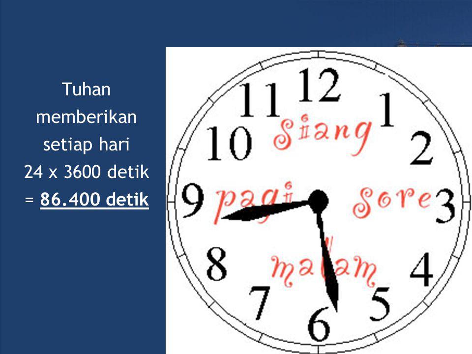 Tuhan memberikan setiap hari 24 x 3600 detik = 86.400 detik