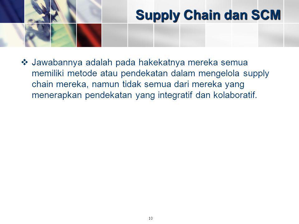 Supply Chain dan SCM  Jawabannya adalah pada hakekatnya mereka semua memiliki metode atau pendekatan dalam mengelola supply chain mereka, namun tidak