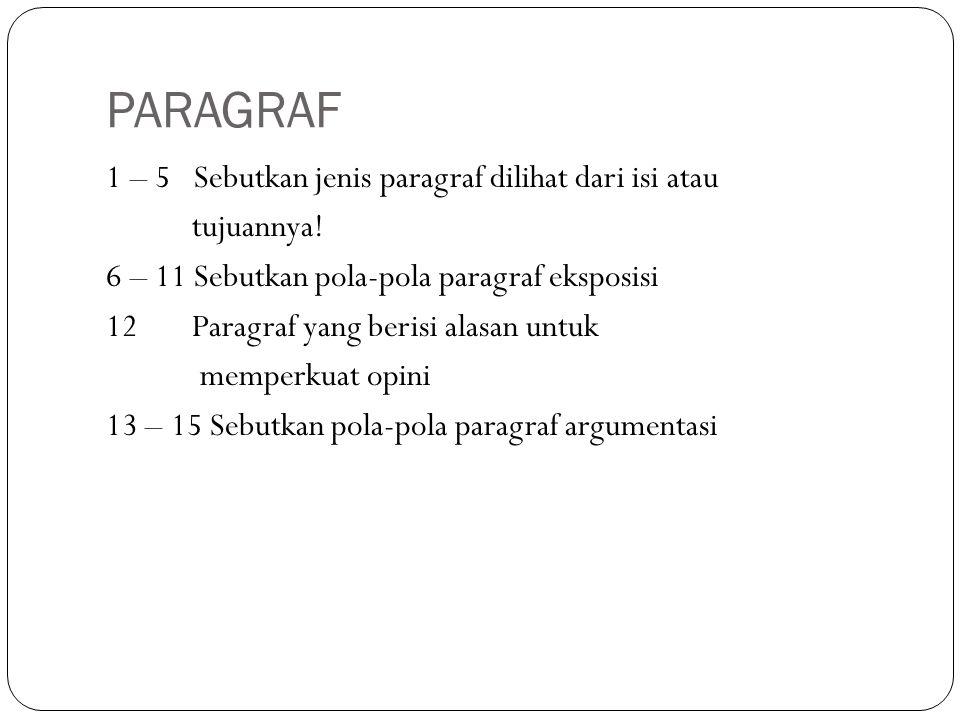 PARAGRAF 1 – 5 Sebutkan jenis paragraf dilihat dari isi atau tujuannya! 6 – 11 Sebutkan pola-pola paragraf eksposisi 12 Paragraf yang berisi alasan un
