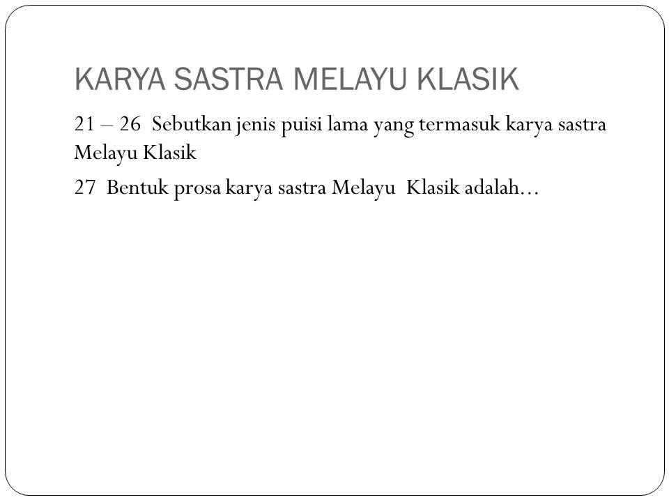KARYA SASTRA MELAYU KLASIK 21 – 26 Sebutkan jenis puisi lama yang termasuk karya sastra Melayu Klasik 27 Bentuk prosa karya sastra Melayu Klasik adalah...