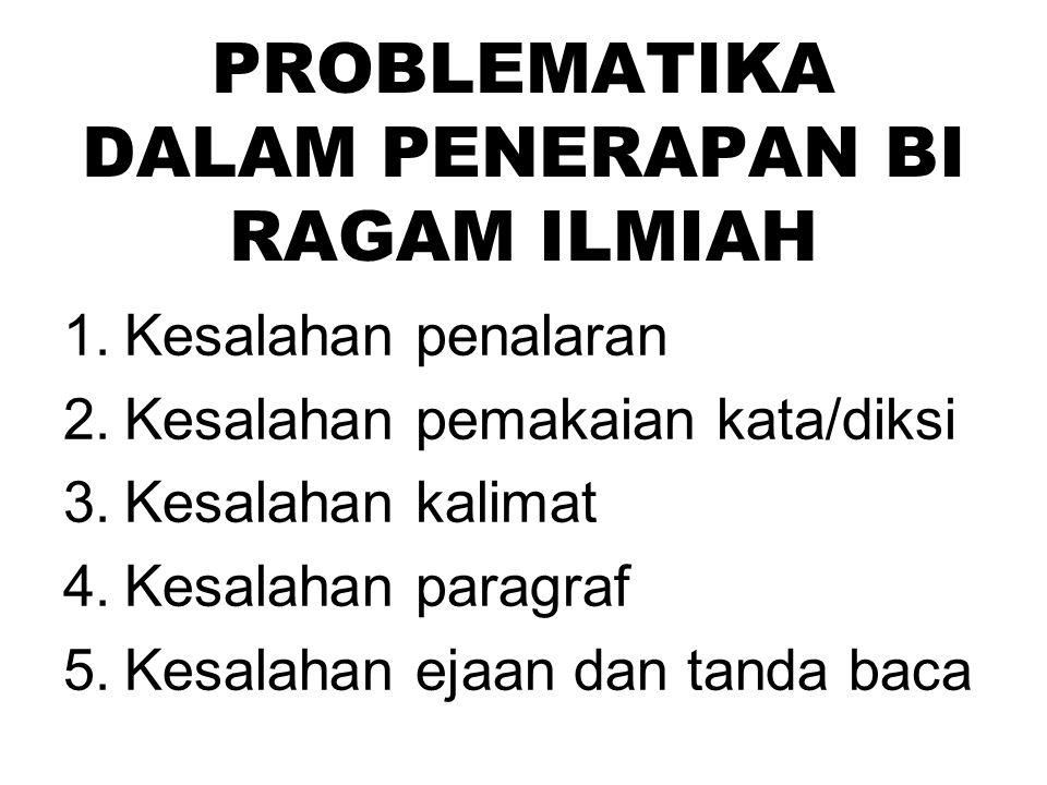 PROBLEMATIKA DALAM PENERAPAN BI RAGAM ILMIAH 1.Kesalahan penalaran 2.Kesalahan pemakaian kata/diksi 3.Kesalahan kalimat 4.Kesalahan paragraf 5.Kesalah
