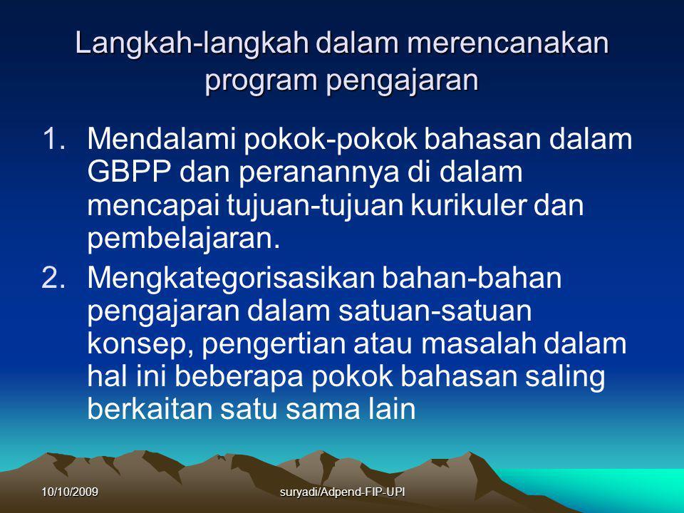 10/10/2009suryadi/Adpend-FIP-UPI Langkah-langkah dalam merencanakan program pengajaran 1.Mendalami pokok-pokok bahasan dalam GBPP dan peranannya di dalam mencapai tujuan-tujuan kurikuler dan pembelajaran.