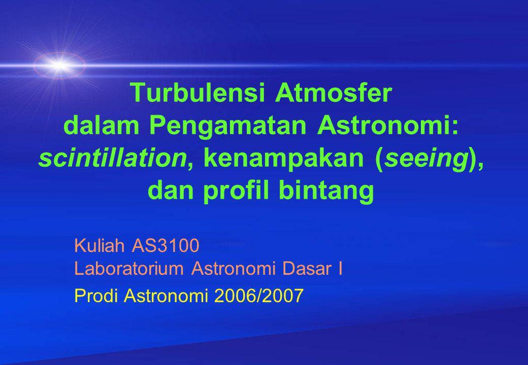 Turbulensi Atmosfer dalam Pengamatan Astronomi: scintillation, kenampakan (seeing), dan profil bintang Kuliah AS3100 Laboratorium Astronomi Dasar I Prodi Astronomi 2006/2007