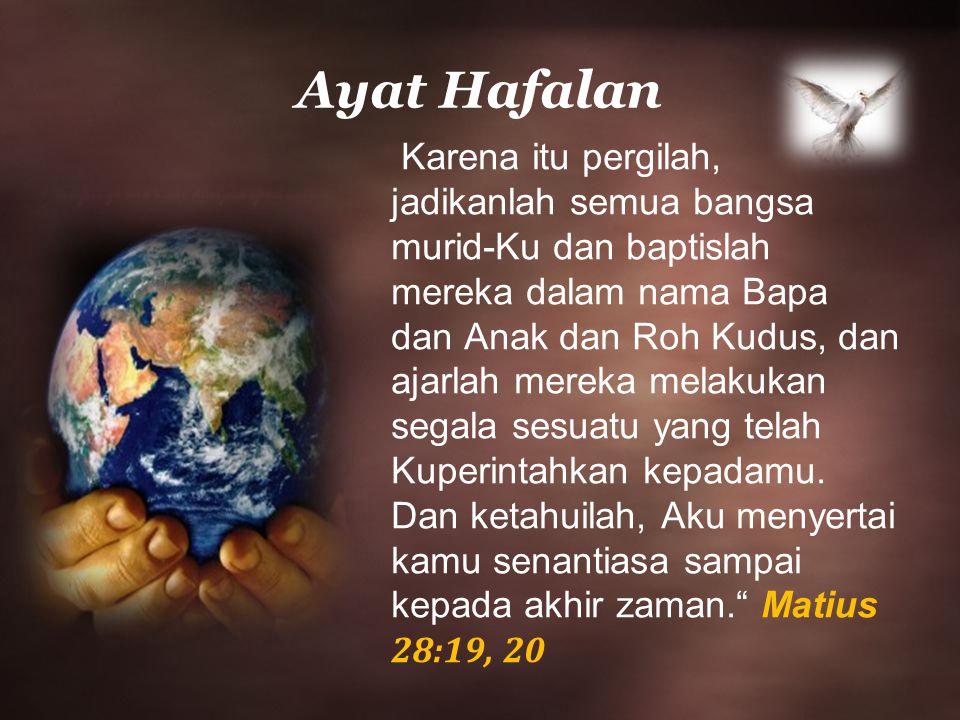 Ayat Hafalan Karena itu pergilah, jadikanlah semua bangsa murid-Ku dan baptislah mereka dalam nama Bapa dan Anak dan Roh Kudus, dan ajarlah mereka melakukan segala sesuatu yang telah Kuperintahkan kepadamu.