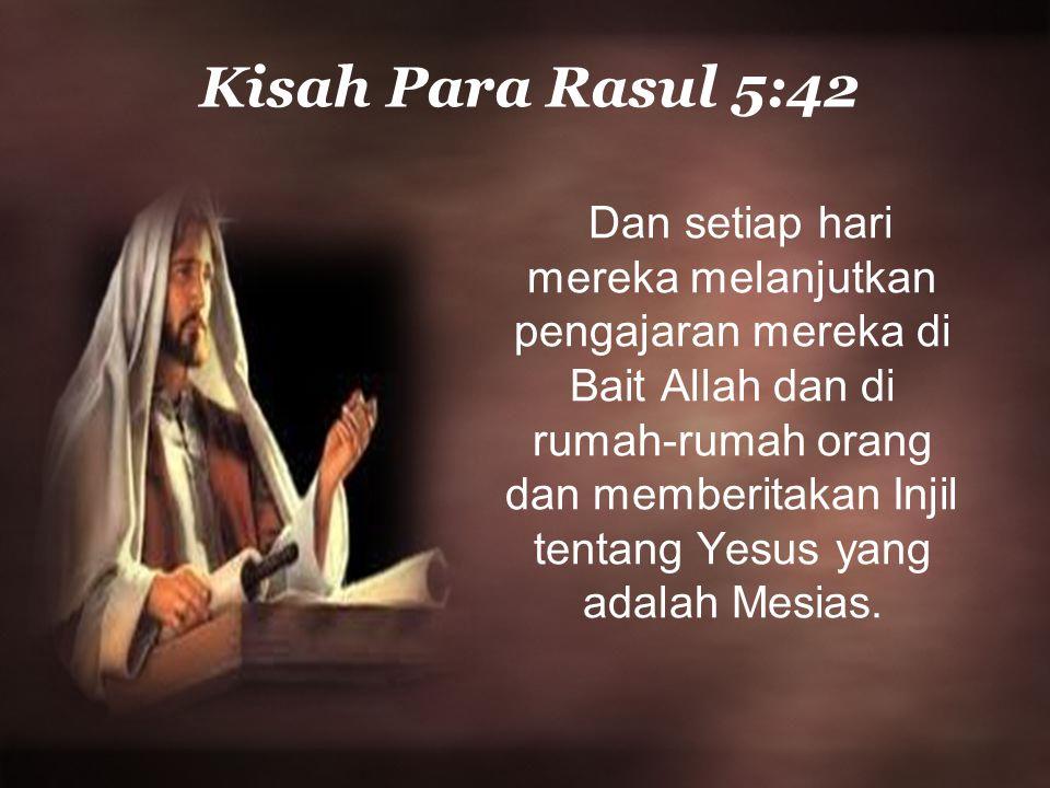 Kisah Para Rasul 5:42 Dan setiap hari mereka melanjutkan pengajaran mereka di Bait Allah dan di rumah-rumah orang dan memberitakan Injil tentang Yesus yang adalah Mesias.