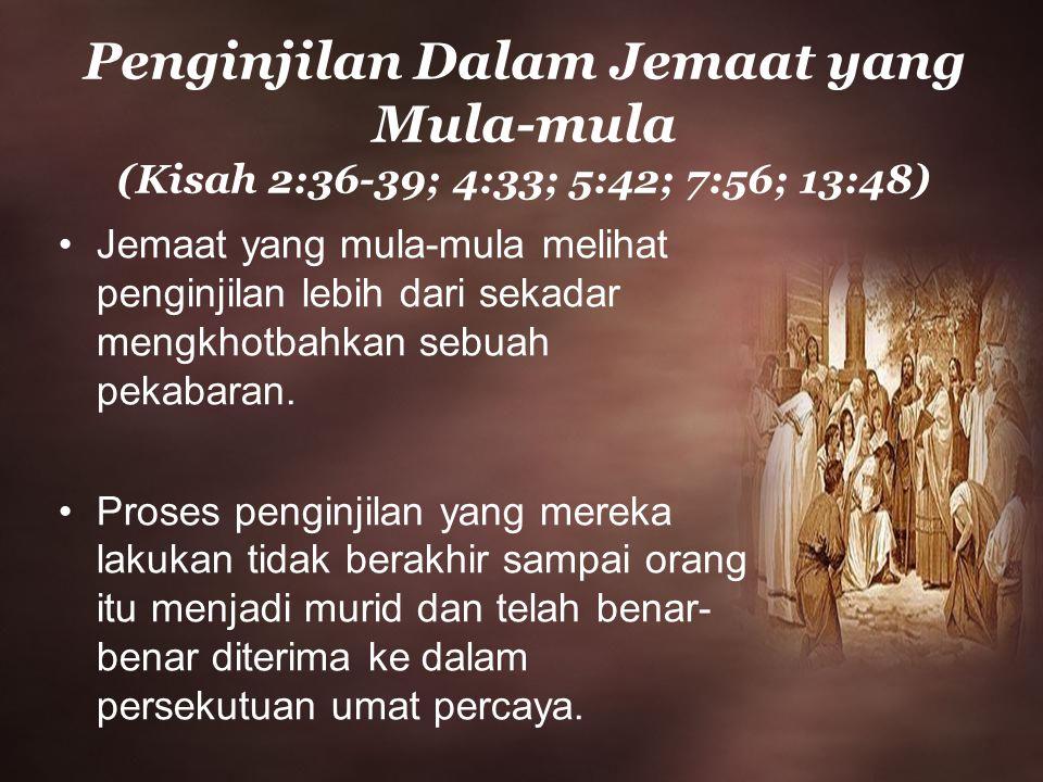 Penginjilan Dalam Jemaat yang Mula-mula (Kisah 2:36-39; 4:33; 5:42; 7:56; 13:48) Jemaat yang mula-mula melihat penginjilan lebih dari sekadar mengkhotbahkan sebuah pekabaran.
