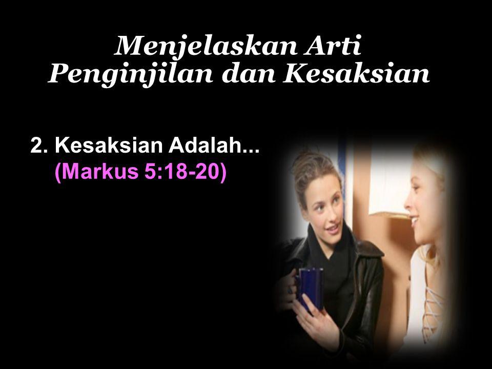 Menjelaskan Arti Penginjilan dan Kesaksian 2. Kesaksian Adalah... (Markus 5:18-20)