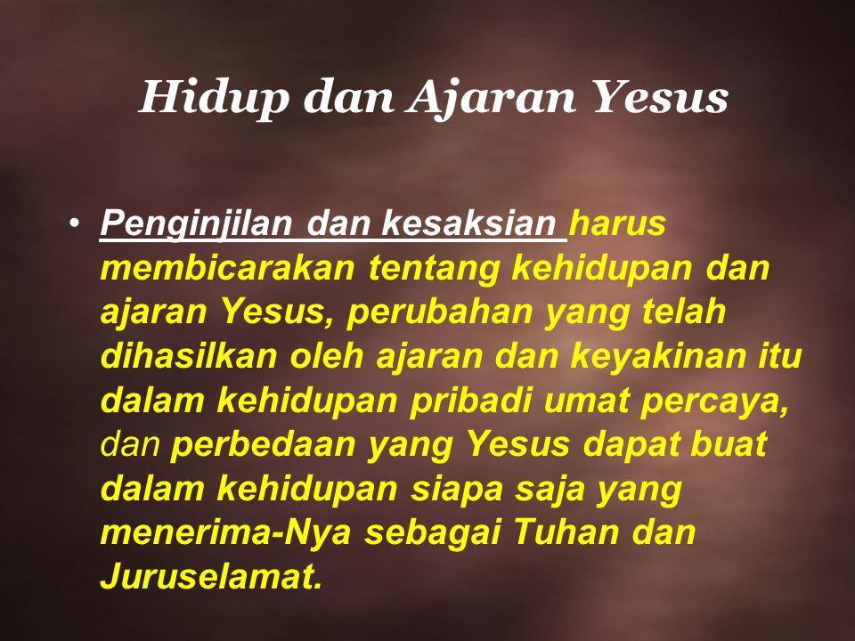 Hidup dan Ajaran Yesus Penginjilan dan kesaksian harus membicarakan tentang kehidupan dan ajaran Yesus, perubahan yang telah dihasilkan oleh ajaran da