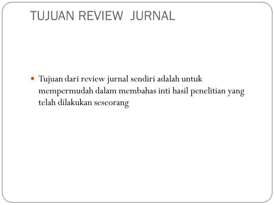 TUJUAN REVIEW JURNAL Tujuan dari review jurnal sendiri adalah untuk mempermudah dalam membahas inti hasil penelitian yang telah dilakukan seseorang