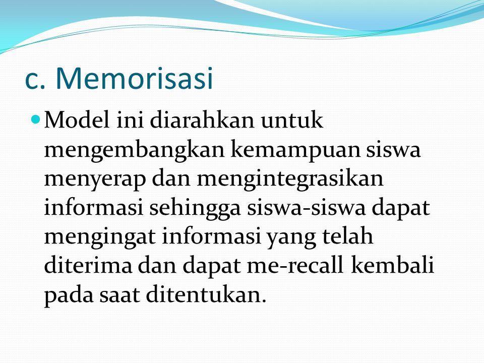 c. Memorisasi Model ini diarahkan untuk mengembangkan kemampuan siswa menyerap dan mengintegrasikan informasi sehingga siswa-siswa dapat mengingat inf