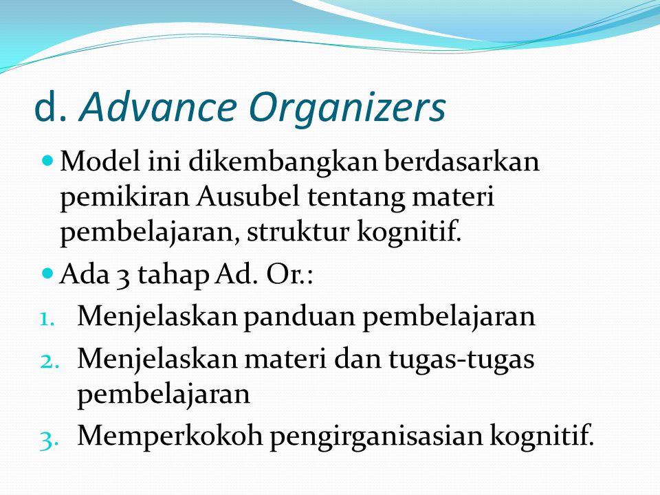 d. Advance Organizers Model ini dikembangkan berdasarkan pemikiran Ausubel tentang materi pembelajaran, struktur kognitif. Ada 3 tahap Ad. Or.: 1. Men