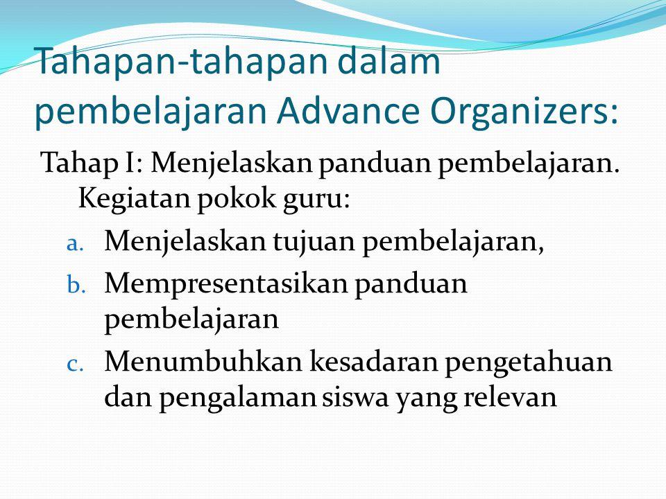 Tahapan-tahapan dalam pembelajaran Advance Organizers: Tahap I: Menjelaskan panduan pembelajaran. Kegiatan pokok guru: a. Menjelaskan tujuan pembelaja