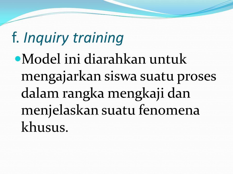f. Inquiry training Model ini diarahkan untuk mengajarkan siswa suatu proses dalam rangka mengkaji dan menjelaskan suatu fenomena khusus.