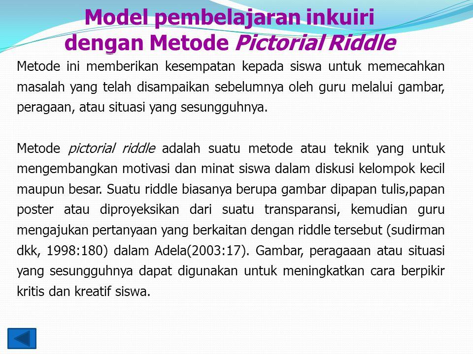 Model pembelajaran inkuiri dengan Metode Pictorial Riddle Metode ini memberikan kesempatan kepada siswa untuk memecahkan masalah yang telah disampaikan sebelumnya oleh guru melalui gambar, peragaan, atau situasi yang sesungguhnya.